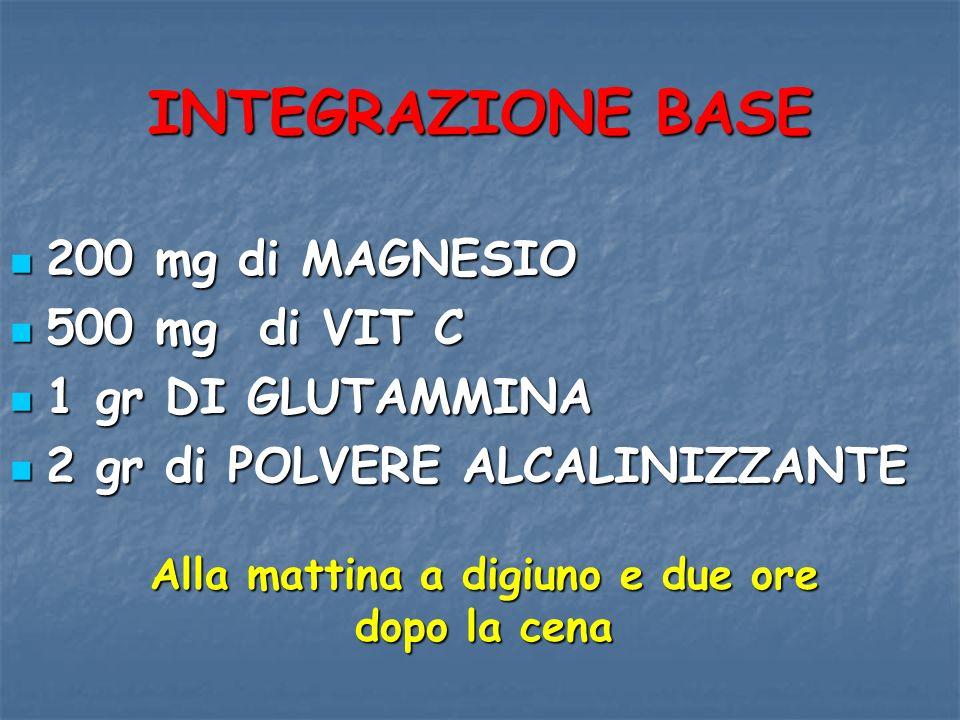 INTEGRAZIONE BASE 200 mg di MAGNESIO 200 mg di MAGNESIO 500 mg di VIT C 500 mg di VIT C 1 gr DI GLUTAMMINA 1 gr DI GLUTAMMINA 2 gr di POLVERE ALCALINI