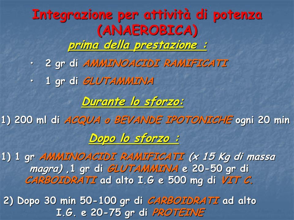 Integrazione per attività di potenza (ANAEROBICA) prima della prestazione : prima della prestazione : 2 gr di AMMINOACIDI RAMIFICATI 2 gr di AMMINOACI