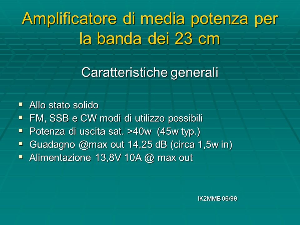 Amplificatore di media potenza per la banda dei 23 cm Caratteristiche generali Allo stato solido Allo stato solido FM, SSB e CW modi di utilizzo possibili FM, SSB e CW modi di utilizzo possibili Potenza di uscita sat.