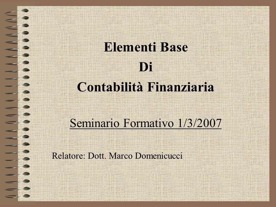Elementi Base Di Contabilità Finanziaria Seminario Formativo 1/3/2007 Relatore: Dott. Marco Domenicucci
