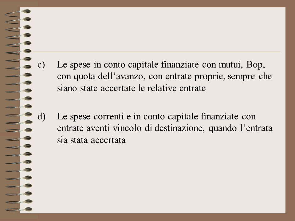 c)Le spese in conto capitale finanziate con mutui, Bop, con quota dellavanzo, con entrate proprie, sempre che siano state accertate le relative entrate d)Le spese correnti e in conto capitale finanziate con entrate aventi vincolo di destinazione, quando lentrata sia stata accertata