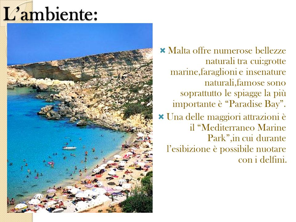 Lambiente: Malta offre numerose bellezze naturali tra cui:grotte marine,faraglioni e insenature naturali,famose sono soprattutto le spiagge la più imp
