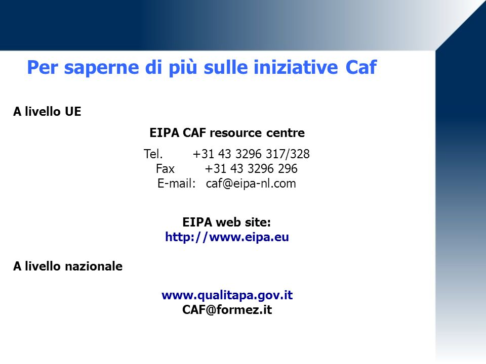 Per saperne di più sulle iniziative Caf A livello UE EIPA CAF resource centre Tel. +31 43 3296 317/328 Fax +31 43 3296 296 E-mail:caf@eipa-nl.com EIPA