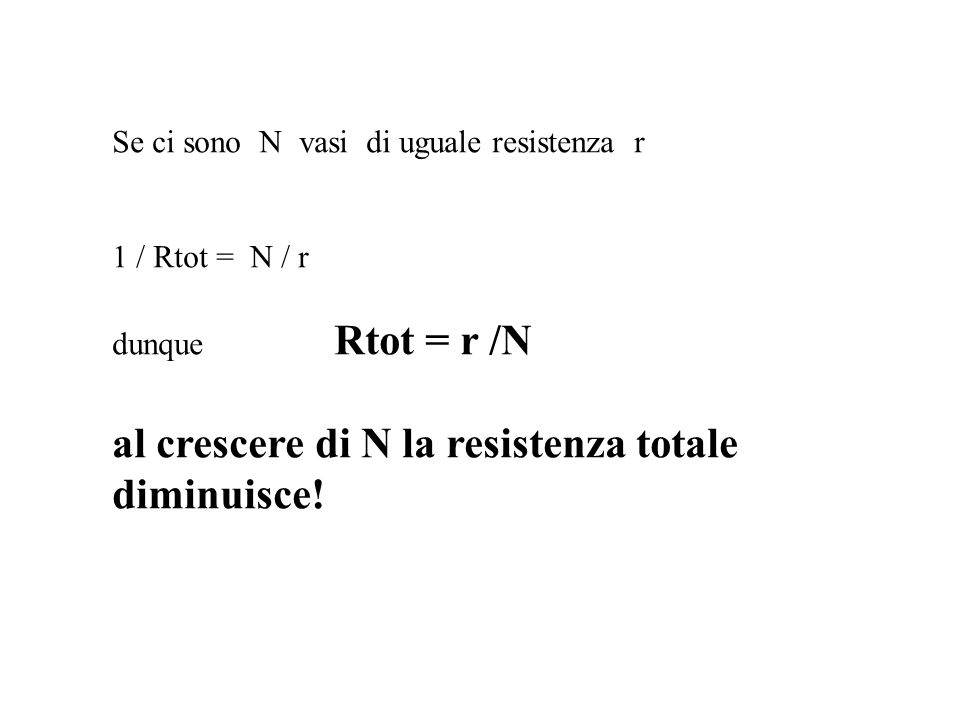 Se ci sono N vasi di uguale resistenza r 1 / Rtot = N / r dunque Rtot = r /N al crescere di N la resistenza totale diminuisce!
