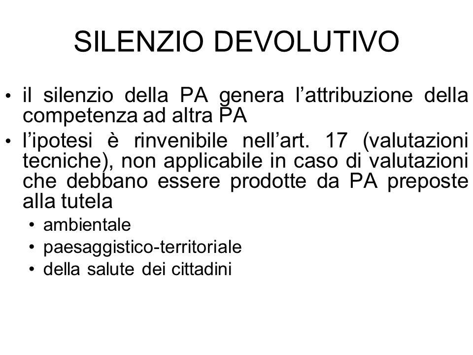 SILENZIO DEVOLUTIVO il silenzio della PA genera lattribuzione della competenza ad altra PA lipotesi è rinvenibile nellart. 17 (valutazioni tecniche),