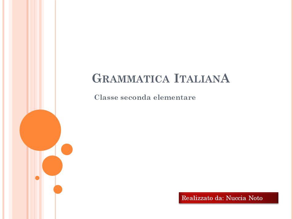 G RAMMATICA I TALIAN A Classe seconda elementare Realizzato da: Nuccia Noto