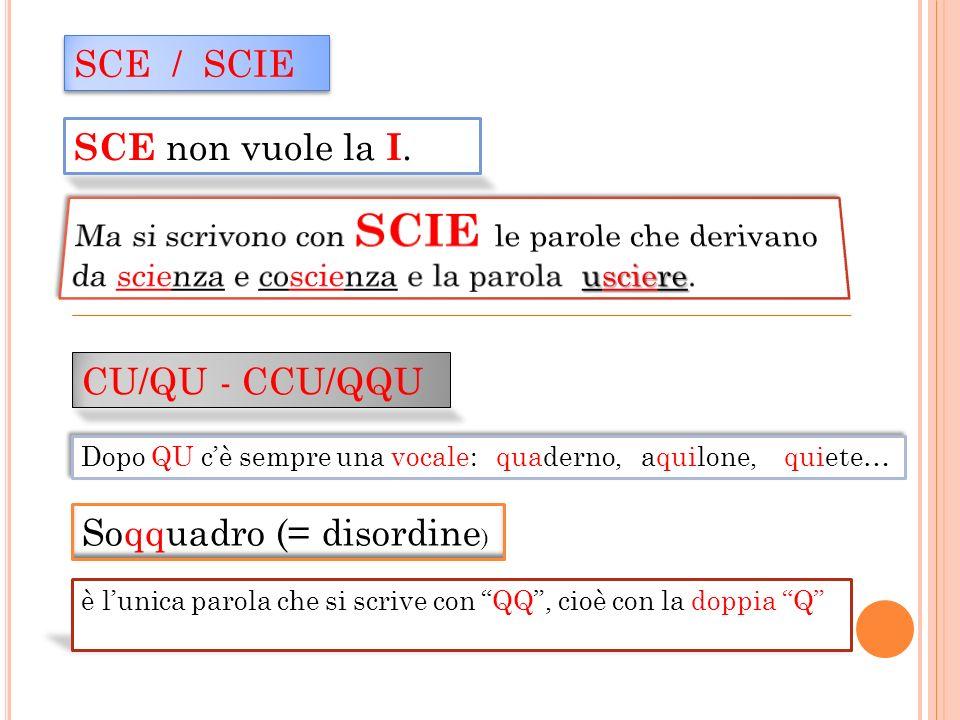 SCE / SCIE SCE non vuole la I. CU/QU - CCU/QQU Dopo QU cè sempre una vocale: quaderno, aquilone, quiete… Soqquadro (= disordine ) è lunica parola che