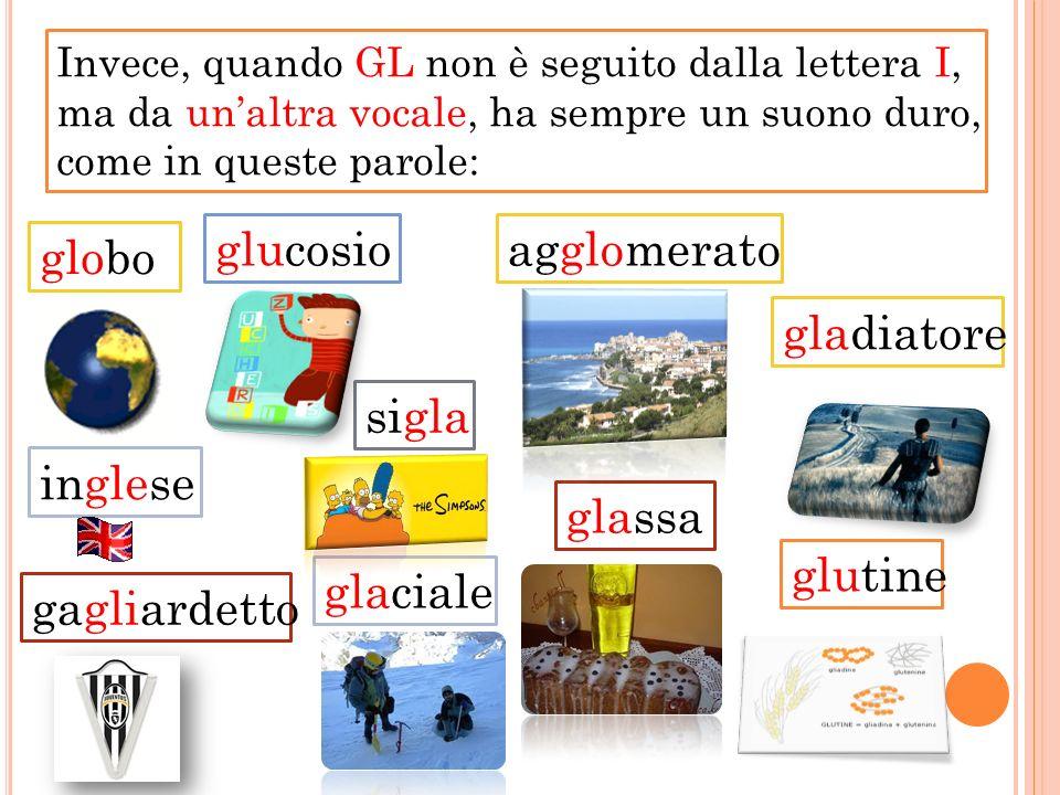 Invece, quando GL non è seguito dalla lettera I, ma da unaltra vocale, ha sempre un suono duro, come in queste parole: globo inglese sigla glucosioagg