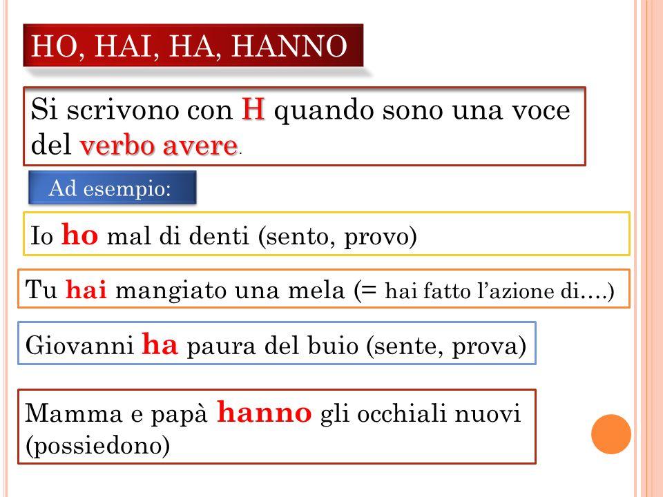 HO, HAI, HA, HANNO H Si scrivono con H quando sono una voce verbo avere del verbo avere. Giovanni ha paura del buio (sente, prova) Io ho mal di denti