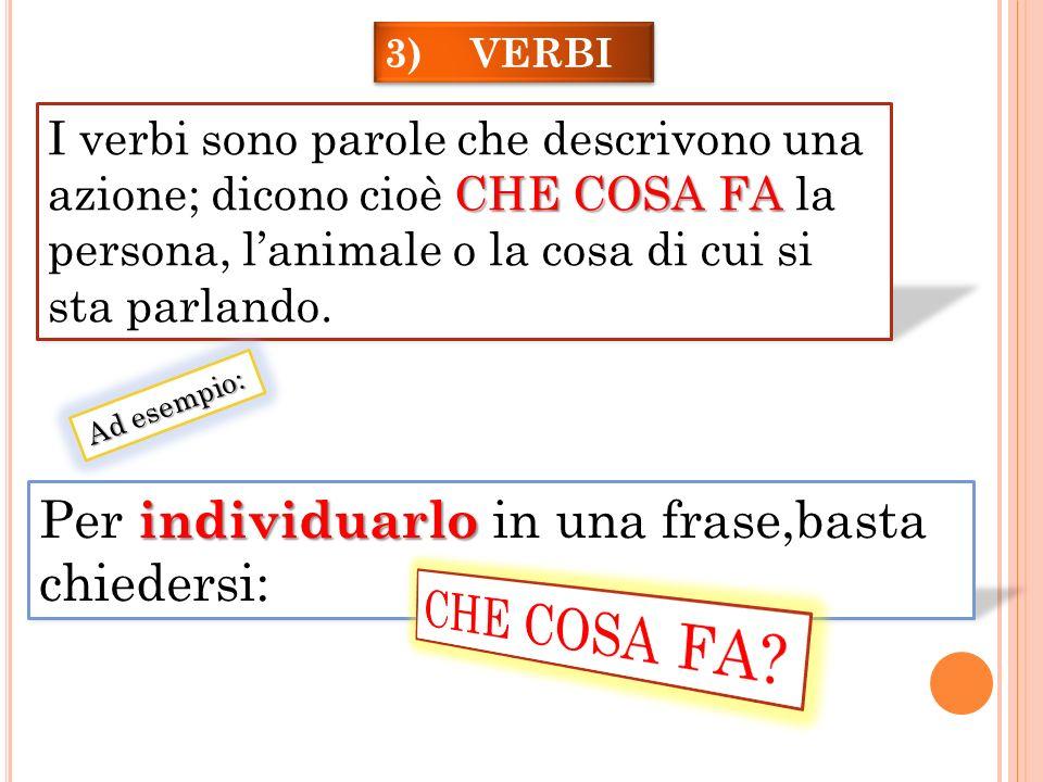 3) VERBI CHE COSA FA I verbi sono parole che descrivono una azione; dicono cioè CHE COSA FA la persona, lanimale o la cosa di cui si sta parlando. Per