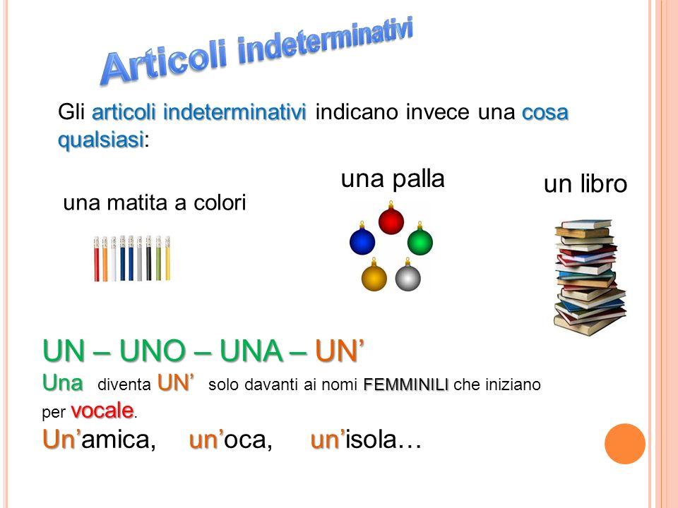 articoli indeterminativi cosa qualsiasi Gli articoli indeterminativi indicano invece una cosa qualsiasi: un libro una palla una matita a colori UN – U