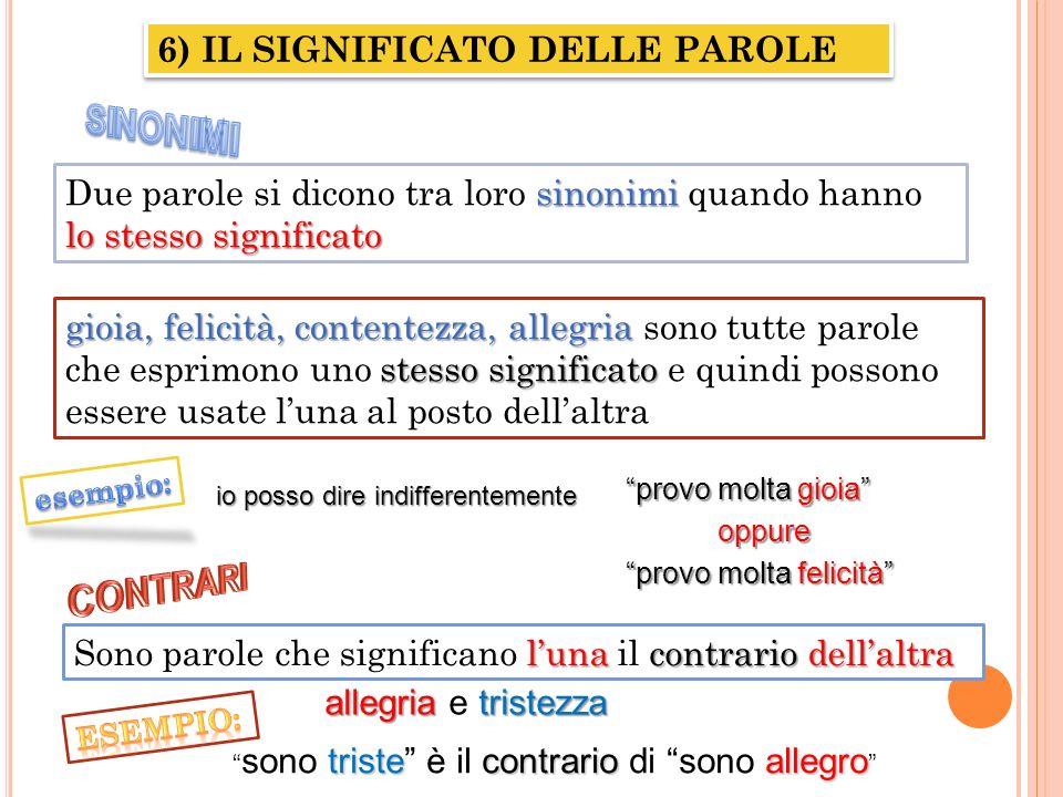 6) IL SIGNIFICATO DELLE PAROLE sinonimi Due parole si dicono tra loro sinonimi quando hanno lo stesso significato gioia, felicità, contentezza, allegr