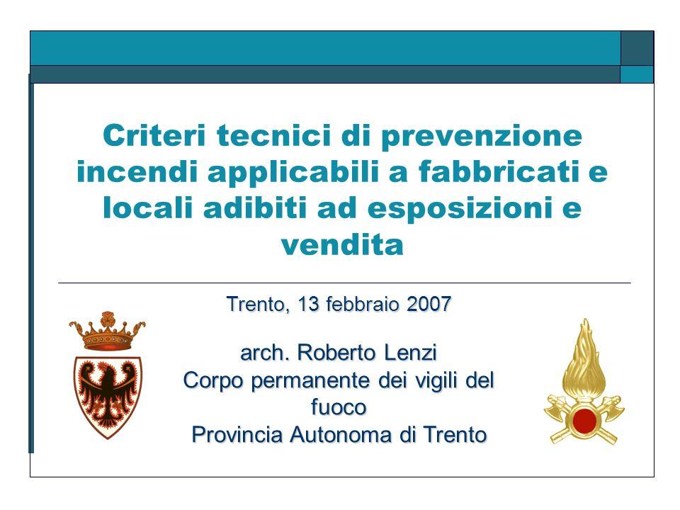 Criteri tecnici di prevenzione incendi applicabili a fabbricati e locali adibiti ad esposizioni e vendita Trento, 13 febbraio 2007 arch. Roberto Lenzi