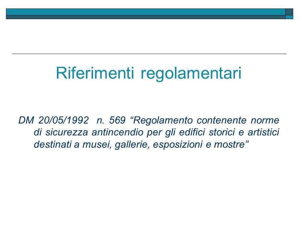 Riferimenti regolamentari DM 20/05/1992 n. 569 Regolamento contenente norme di sicurezza antincendio per gli edifici storici e artistici destinati a m