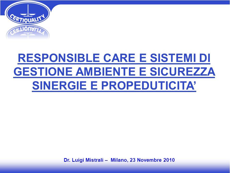 RESPONSIBLE CARE E SISTEMI DI GESTIONE AMBIENTE E SICUREZZA SINERGIE E PROPEDUTICITA Dr. Luigi Mistrali – Milano, 23 Novembre 2010