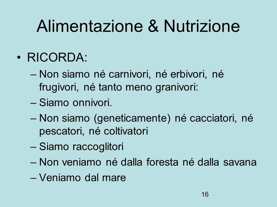16 Alimentazione & Nutrizione RICORDA: –Non siamo né carnivori, né erbivori, né frugivori, né tanto meno granivori: –Siamo onnivori. –Non siamo (genet
