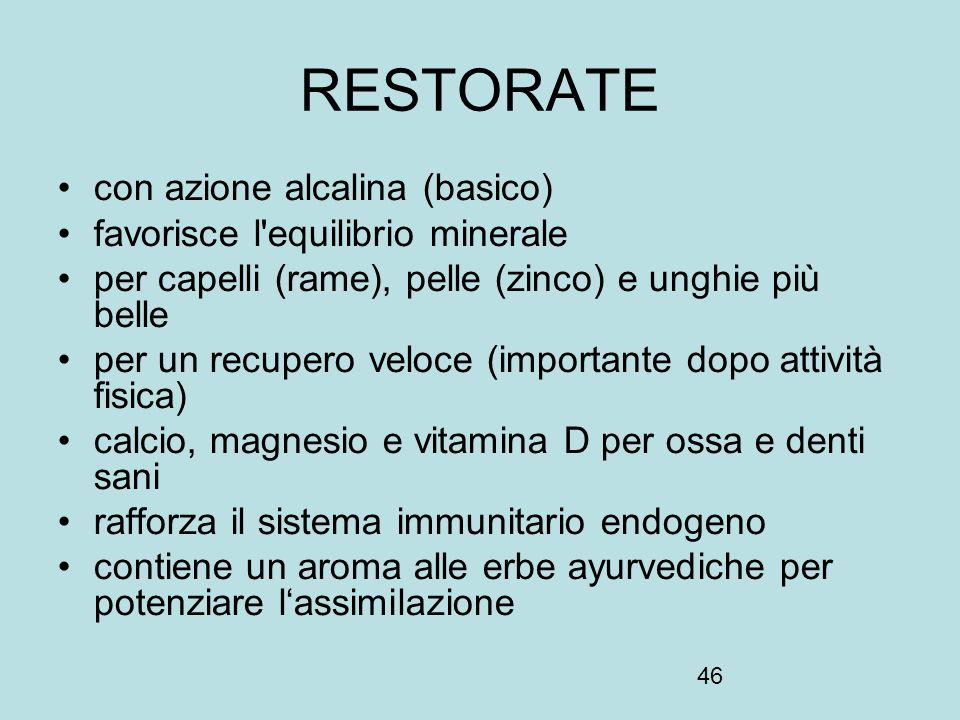 46 RESTORATE con azione alcalina (basico) favorisce l'equilibrio minerale per capelli (rame), pelle (zinco) e unghie più belle per un recupero veloce