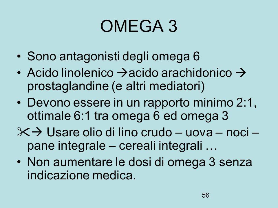 56 OMEGA 3 Sono antagonisti degli omega 6 Acido linolenico acido arachidonico prostaglandine (e altri mediatori) Devono essere in un rapporto minimo 2
