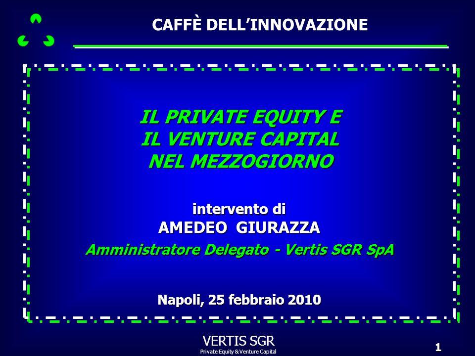 Private Equity & Venture Capital VERTIS SGR1 Napoli, 25 febbraio 2010 IL PRIVATE EQUITY E IL VENTURE CAPITAL NEL MEZZOGIORNO intervento di AMEDEO GIUR
