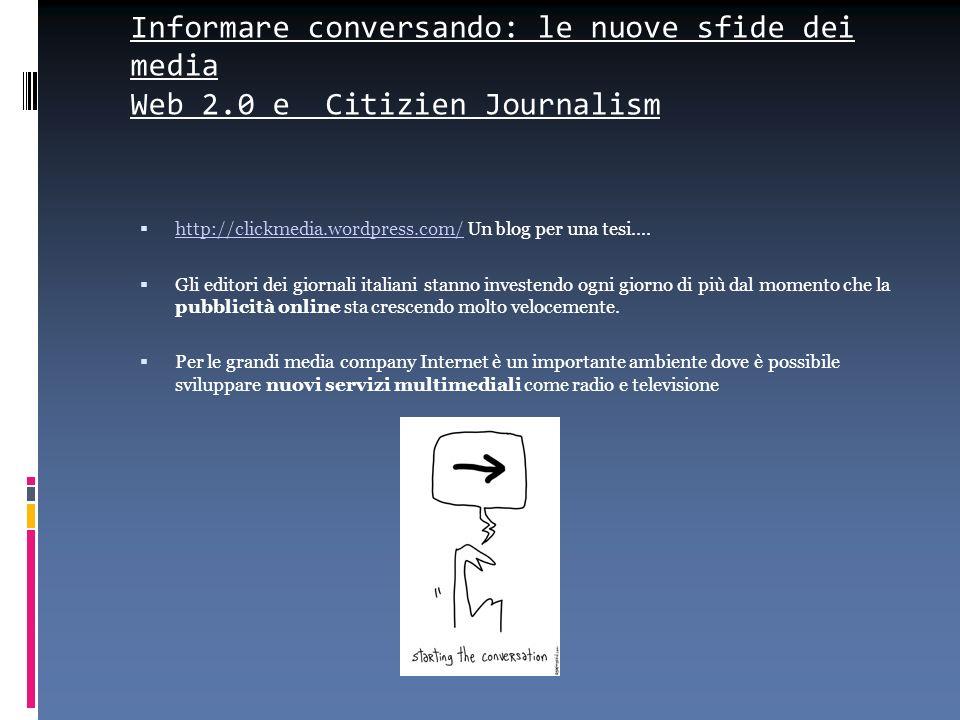 Informare conversando: le nuove sfide dei media Web 2.0 e Citizien Journalism http://clickmedia.wordpress.com/ Un blog per una tesi.... http://clickme