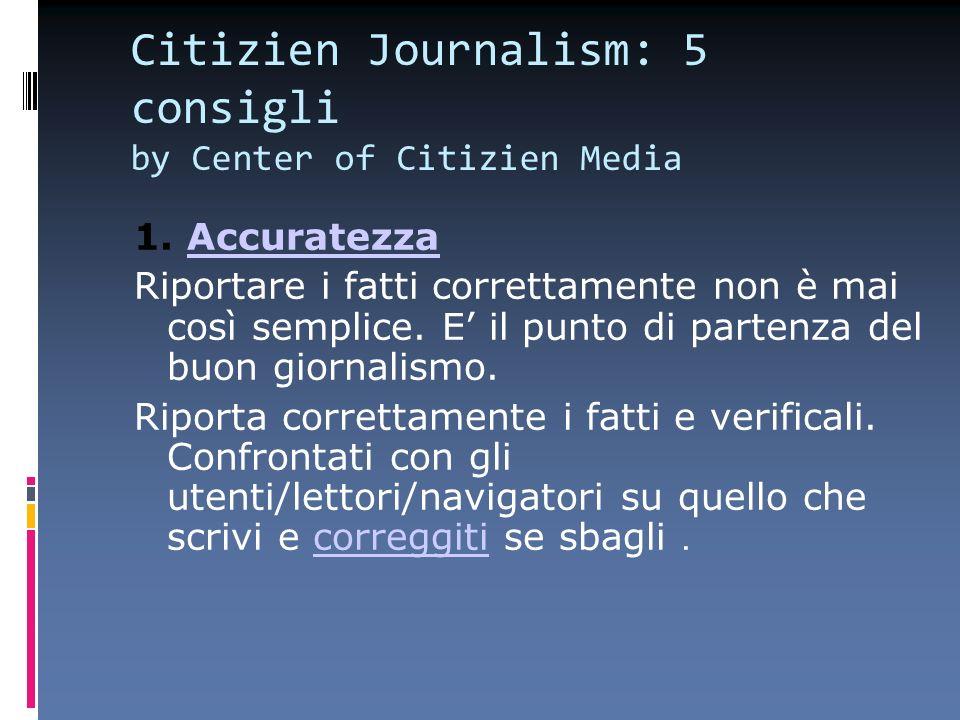 Citizien Journalism: 5 consigli by Center of Citizien Media 1. AccuratezzaAccuratezza Riportare i fatti correttamente non è mai così semplice. E il pu