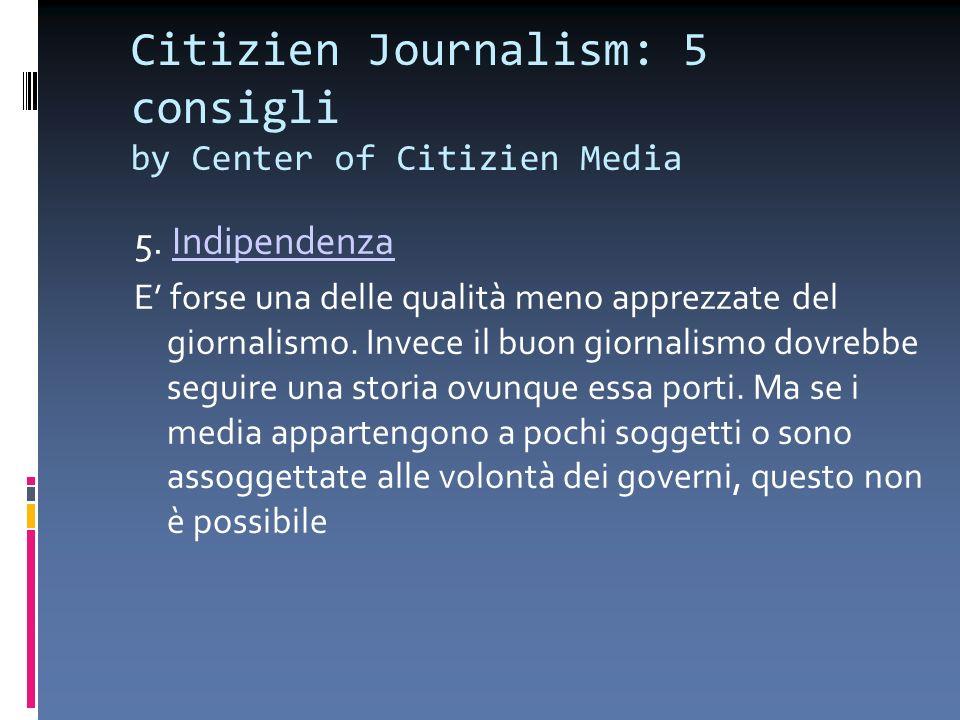 Citizien Journalism: 5 consigli by Center of Citizien Media 5. IndipendenzaIndipendenza E forse una delle qualità meno apprezzate del giornalismo. Inv
