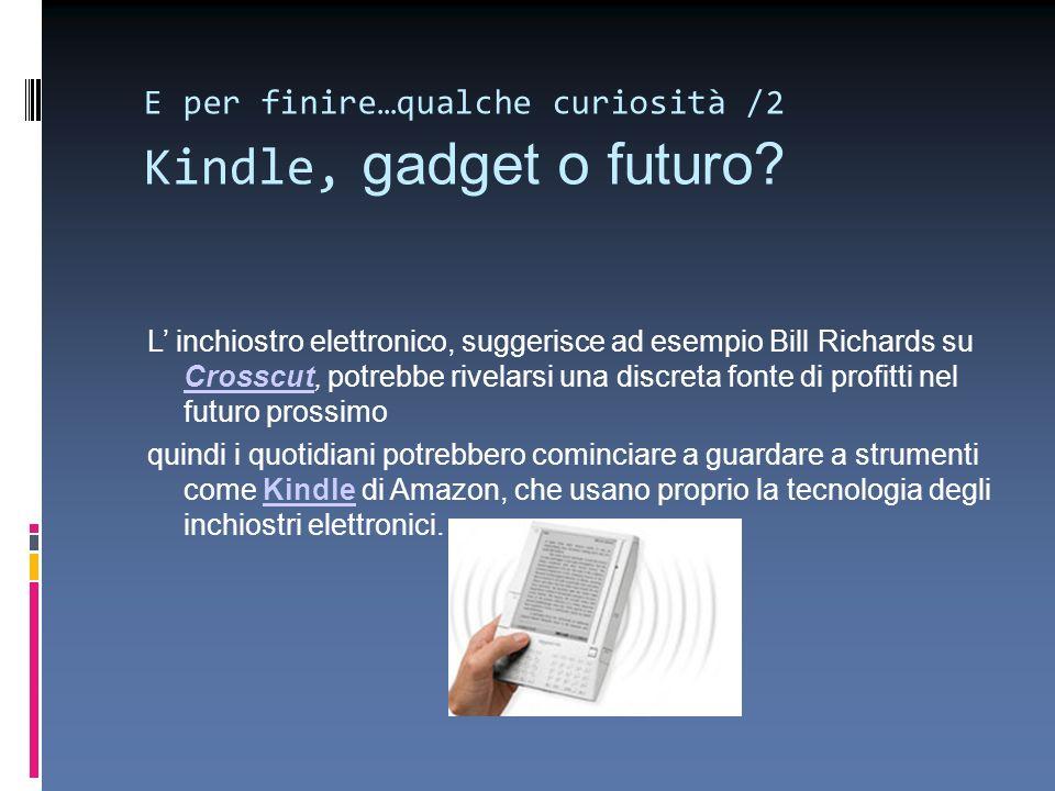 E per finire…qualche curiosità /2 Kindle, gadget o futuro? L inchiostro elettronico, suggerisce ad esempio Bill Richards su Crosscut, potrebbe rivelar