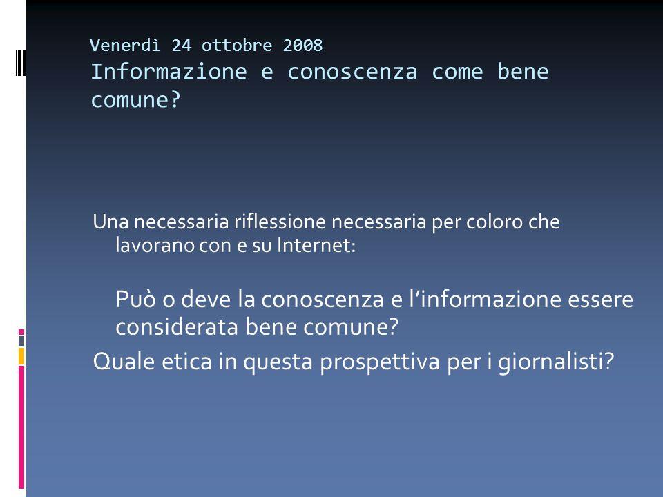 Venerdì 24 ottobre 2008 Informazione e conoscenza come bene comune? Una necessaria riflessione necessaria per coloro che lavorano con e su Internet: P
