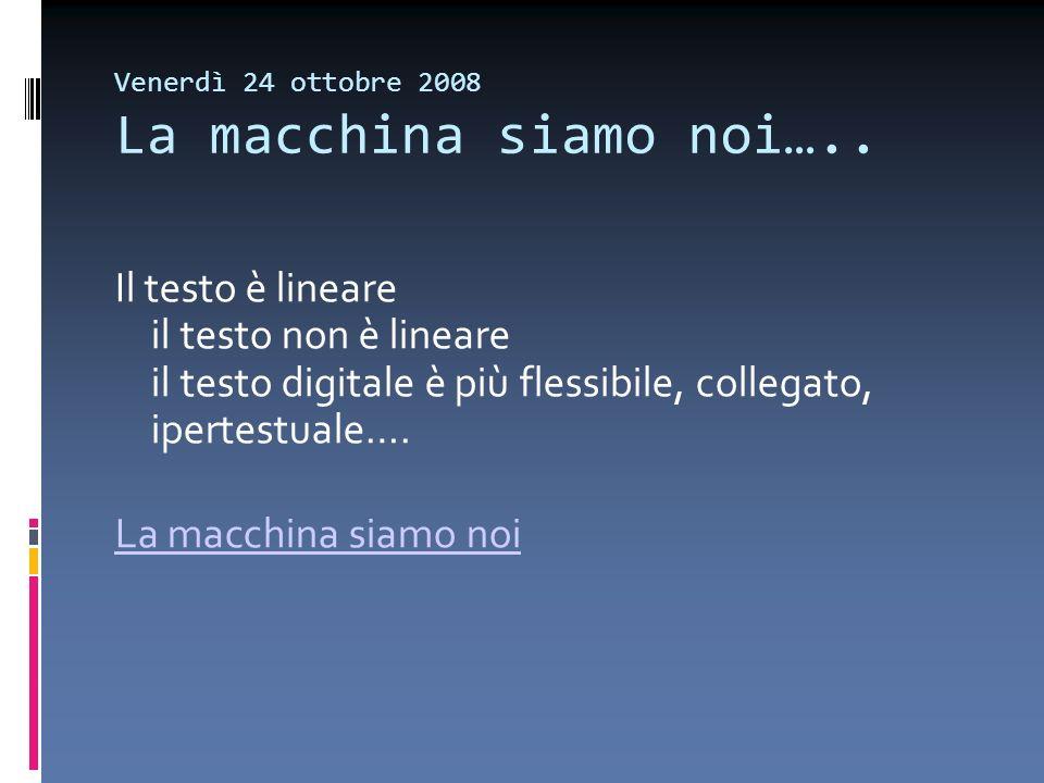 Venerdì 24 ottobre 2008 La macchina siamo noi….. Il testo è lineare il testo non è lineare il testo digitale è più flessibile, collegato, ipertestuale