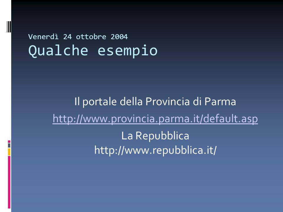 Venerdì 24 ottobre 2004 Qualche esempio Il portale della Provincia di Parma http://www.provincia.parma.it/default.asp La Repubblica http://www.repubbl