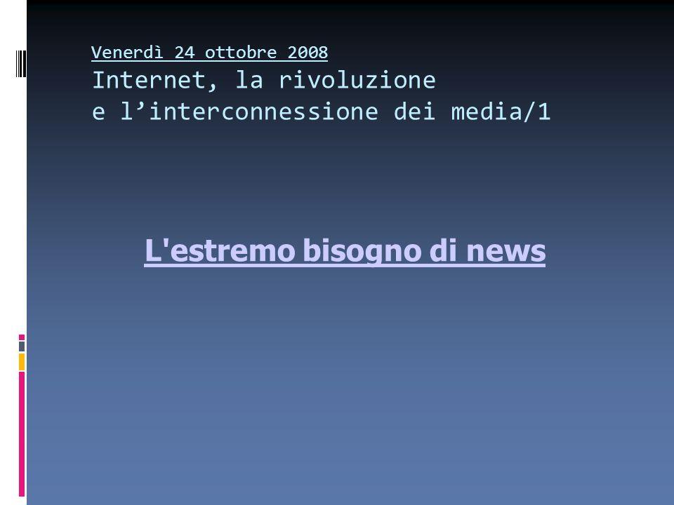 Venerdì 24 ottobre 2008 Internet, la rivoluzione e linterconnessione dei media/1 L'estremo bisogno di news