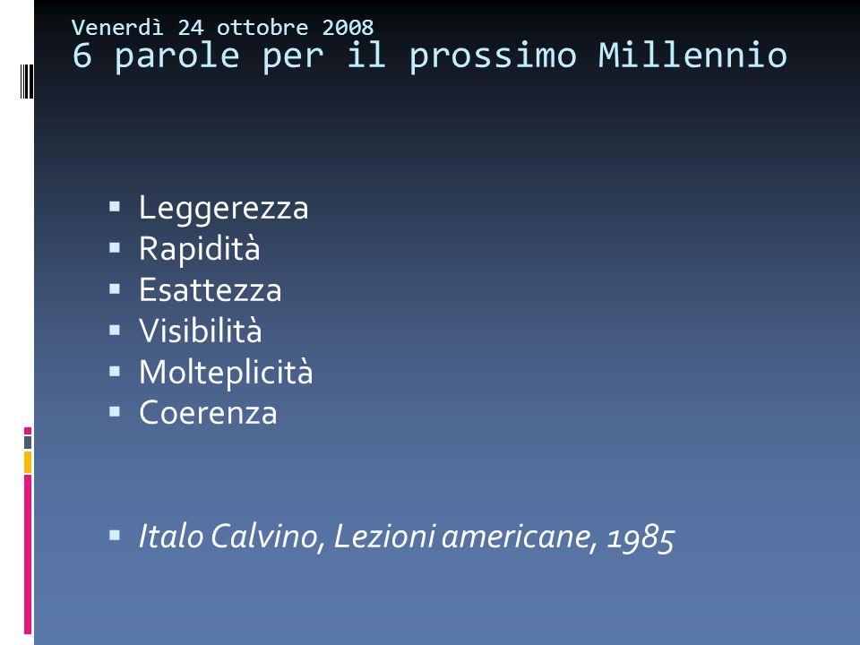 Venerdì 24 ottobre 2008 6 parole per il prossimo Millennio Leggerezza Rapidità Esattezza Visibilità Molteplicità Coerenza Italo Calvino, Lezioni ameri