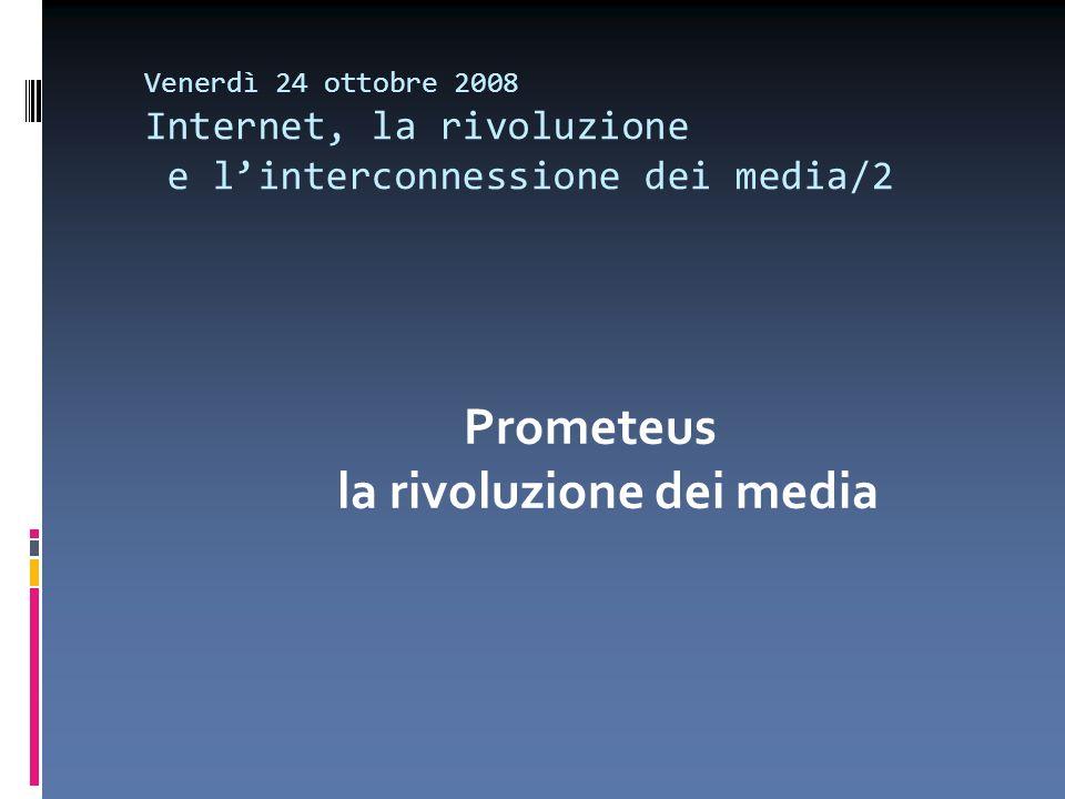 Venerdì 24 ottobre 2008 Internet, la rivoluzione e linterconnessione dei media/2 Prometeus la rivoluzione dei media