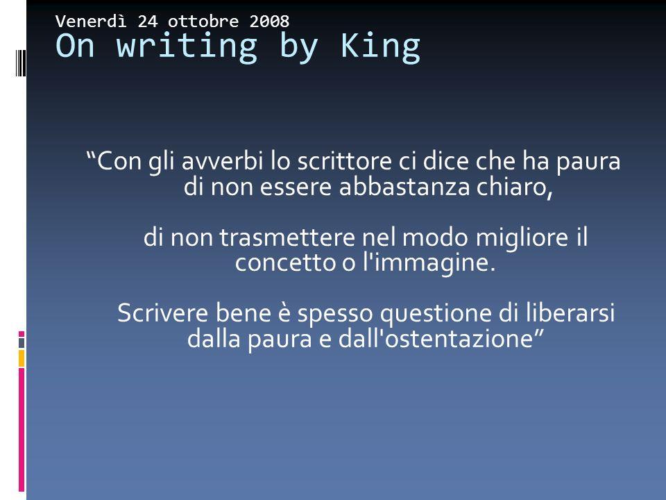 Venerdì 24 ottobre 2008 On writing by King Con gli avverbi lo scrittore ci dice che ha paura di non essere abbastanza chiaro, di non trasmettere nel m