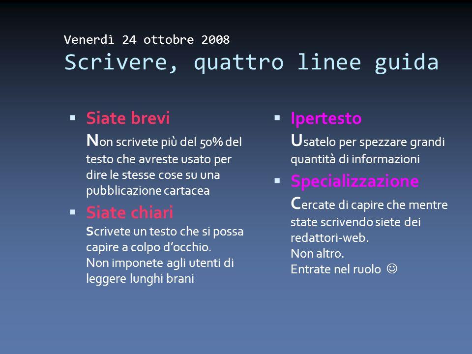 Venerdì 24 ottobre 2008 Scrivere, quattro linee guida Siate brevi N on scrivete più del 50% del testo che avreste usato per dire le stesse cose su una