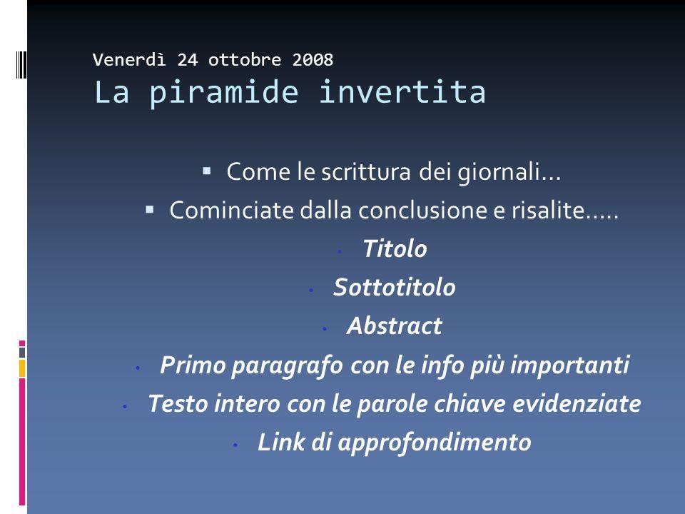 Venerdì 24 ottobre 2008 La piramide invertita Come le scrittura dei giornali... Cominciate dalla conclusione e risalite….. Titolo Sottotitolo Abstract