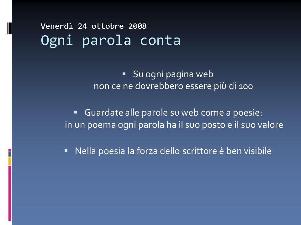 Venerdì 24 ottobre 2008 Ogni parola conta Su ogni pagina web non ce ne dovrebbero essere più di 100 Guardate alle parole su web come a poesie: in un p