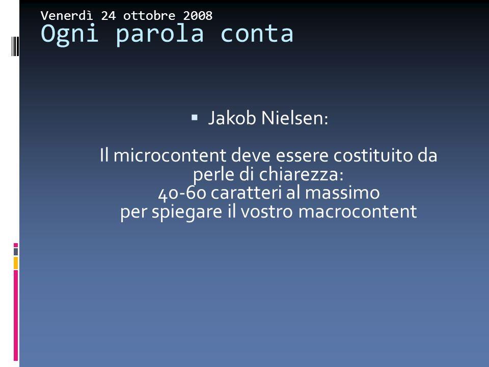 Venerdì 24 ottobre 2008 Ogni parola conta Jakob Nielsen: Il microcontent deve essere costituito da perle di chiarezza: 40-60 caratteri al massimo per