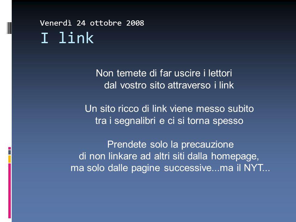 Venerdì 24 ottobre 2008 I link Non temete di far uscire i lettori dal vostro sito attraverso i link Un sito ricco di link viene messo subito tra i seg