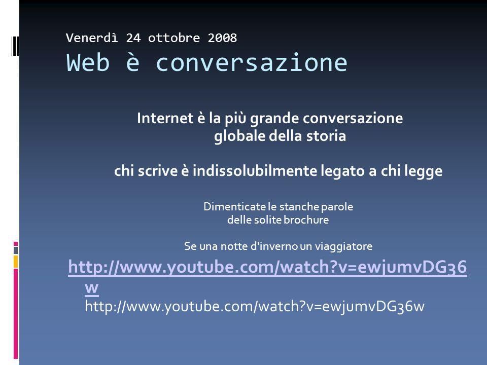 Venerdì 24 ottobre 2008 Web è conversazione Internet è la più grande conversazione globale della storia chi scrive è indissolubilmente legato a chi le