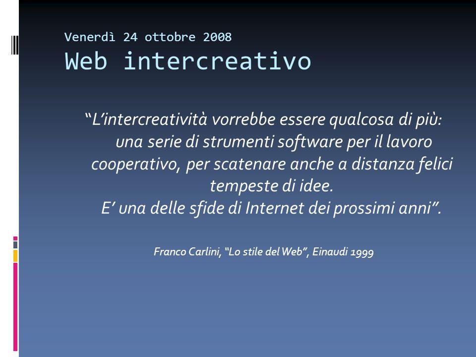 Venerdì 24 ottobre 2008 Web intercreativo Lintercreatività vorrebbe essere qualcosa di più: una serie di strumenti software per il lavoro cooperativo,