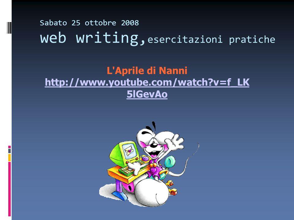 Sabato 25 ottobre 2008 web writing, esercitazioni pratiche L Aprile di Nanni http://www.youtube.com/watch v=f_LK 5lGevAo http://www.youtube.com/watch v=f_LK 5lGevAo