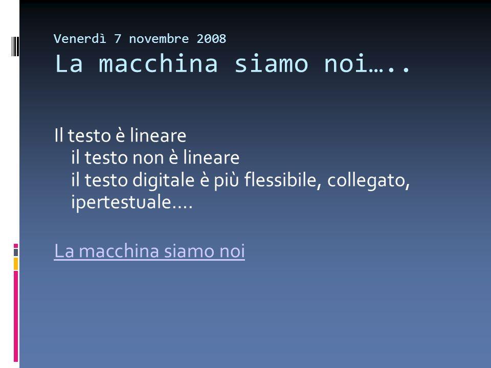 Venerdì 7 novembre 2008 La macchina siamo noi….. Il testo è lineare il testo non è lineare il testo digitale è più flessibile, collegato, ipertestuale