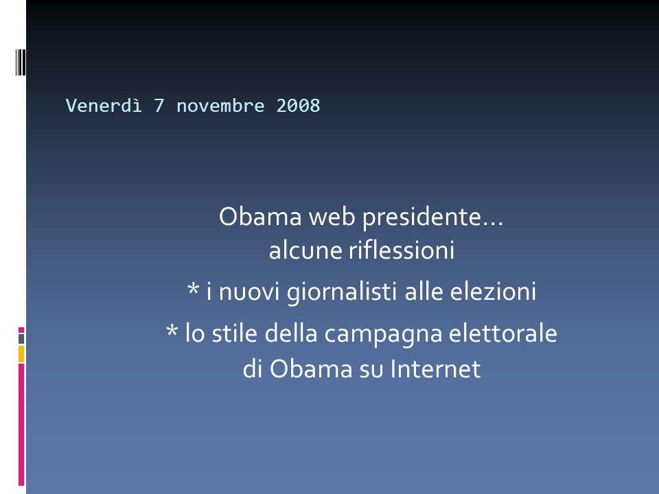 Venerdì 7 novembre 2008 Obama web presidente... alcune riflessioni * i nuovi giornalisti alle elezioni * lo stile della campagna elettorale di Obama s