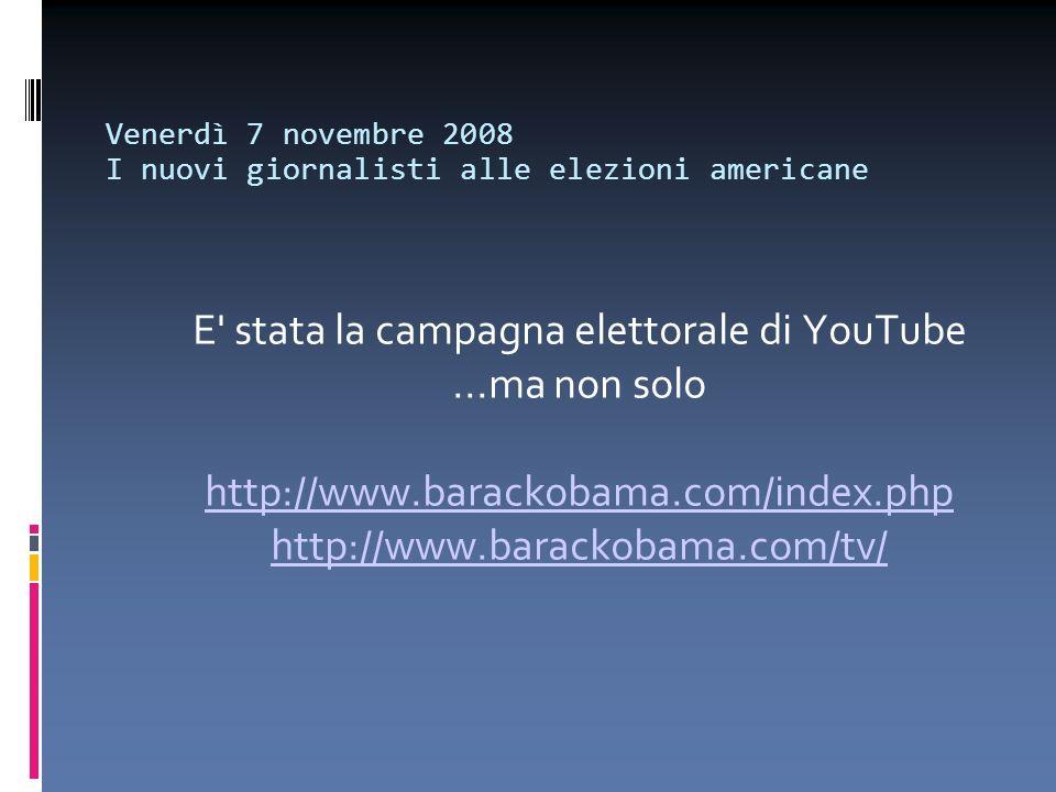 Venerdì 7 novembre 2008 I nuovi giornalisti alle elezioni americane E' stata la campagna elettorale di YouTube...ma non solo http://www.barackobama.co