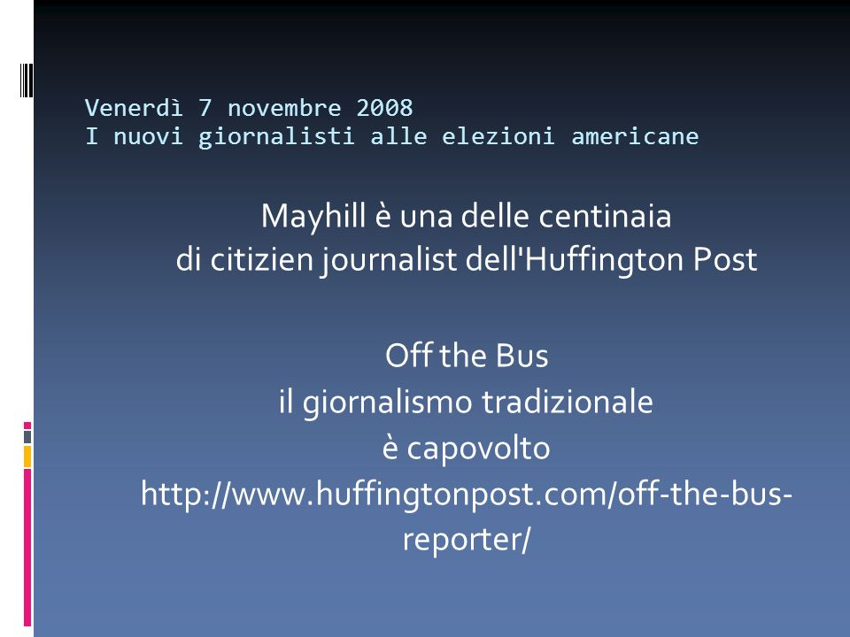 Venerdì 7 novembre 2008 I nuovi giornalisti alle elezioni americane Mayhill è una delle centinaia di citizien journalist dell Huffington Post Off the Bus il giornalismo tradizionale è capovolto http://www.huffingtonpost.com/off-the-bus- reporter/