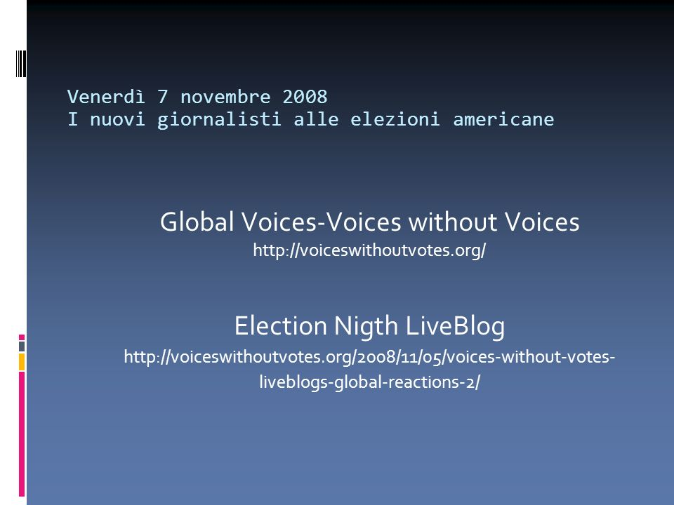 Venerdì 7 novembre 2008 I nuovi giornalisti alle elezioni americane Global Voices-Voices without Voices http://voiceswithoutvotes.org/ Election Nigth