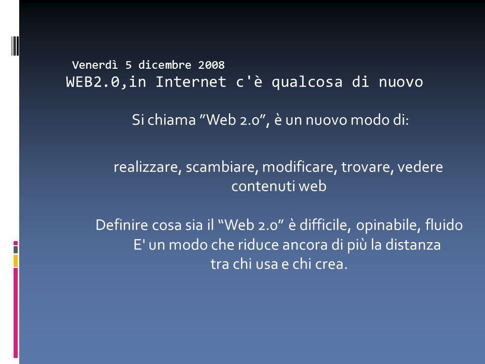Venerdì 5 dicembre 2008 WEB2.0,in Internet c'è qualcosa di nuovo Si chiama Web 2.0, è un nuovo modo di: realizzare, scambiare, modificare, trovare, ve