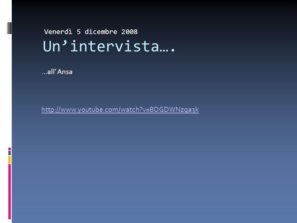 Venerdì 5 dicembre 2008 Unintervista…. …all Ansa http://www.youtube.com/watch v=8OGDWNzga3k