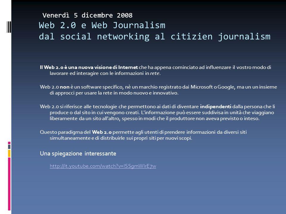 Venerdì 5 dicembre 2008 Web 2.0 e Web Journalism dal social networking al citizien journalism Il Web 2.0 è una nuova visione di Internet che ha appena